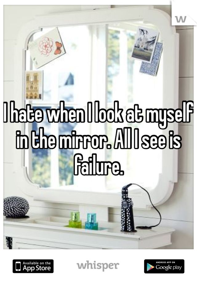 I hate when I look at myself in the mirror. All I see is failure.