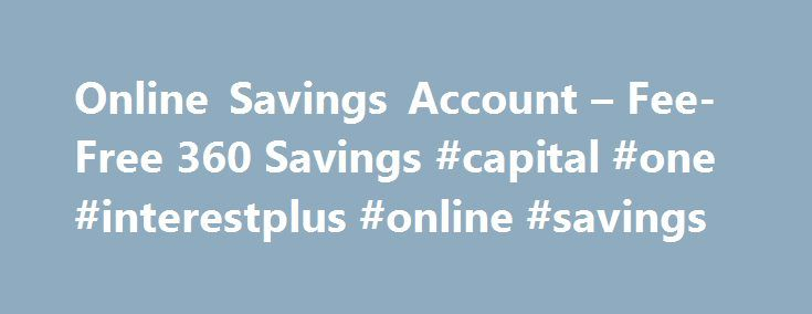 Online Savings Account – Fee-Free 360 Savings #capital #one #interestplus #online #savings http://new-mexico.remmont.com/online-savings-account-fee-free-360-savings-capital-one-interestplus-online-savings/  # 360 Savings Account Set some money aside for the big-ticket stuff (or the not-so-big-ticket stuff) Get a competitive rate you can bank on no promo periods, just savings that add up everyday. Take advantage of pure savings there are no pesky fees and no balance requirements (which means…
