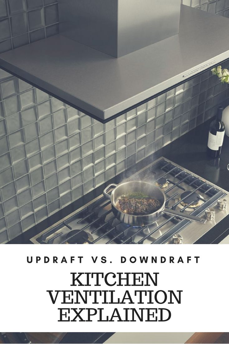 Updraft Vs Downdraft Kitchen Ventilation Explained Kitchen Ventilation Kitchen Kitchen Remodel