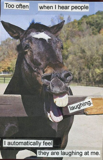 """Too often when I hear people laughing, I automatically feel they are laughing at me."" From PostSecret."