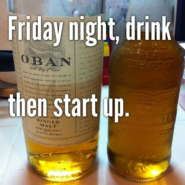 Friday night, drink then start up.