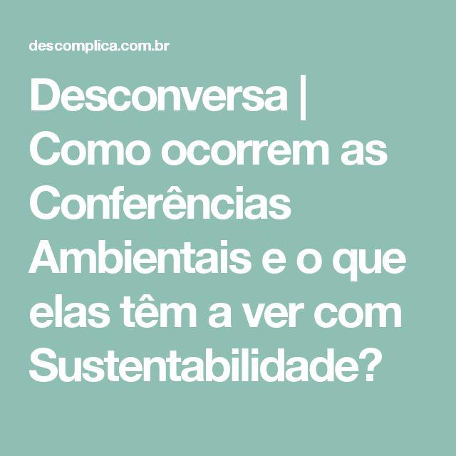 Desconversa | Como ocorrem as Conferências Ambientais e o que elas têm a ver com Sustentabilidade?