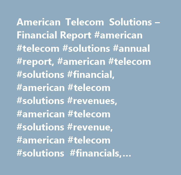 American Telecom Solutions – Financial Report #american #telecom #solutions #annual #report, #american #telecom #solutions #financial, #american #telecom #solutions #revenues, #american #telecom #solutions #revenue, #american #telecom #solutions #financials, #american #telecom #solutions #funding, #american #telecom #solutions #valuation, #american #telecom #solutions #acquisitions, #american #telecom #solutions #income #statement, #american #telecom #solutions #profit, #american #telecom…
