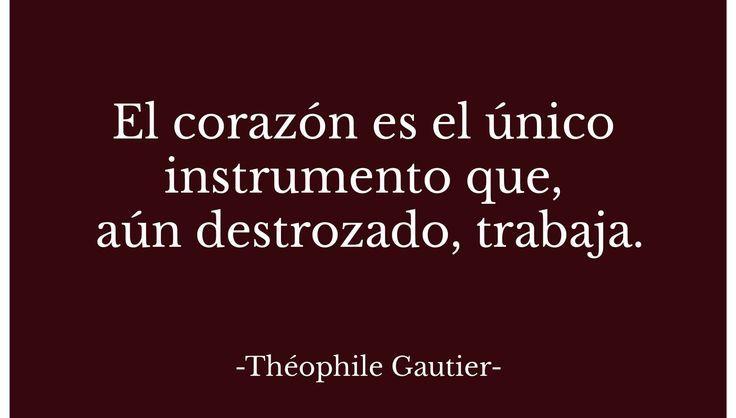 Así, como dice, románticamente, Théophile Guatier, el corazón aún destrozado, trabaja. Y eso es lo que hace que se tenga esperanza, que se apueste a seguir, que se elija volver a amar. Recuperar y...