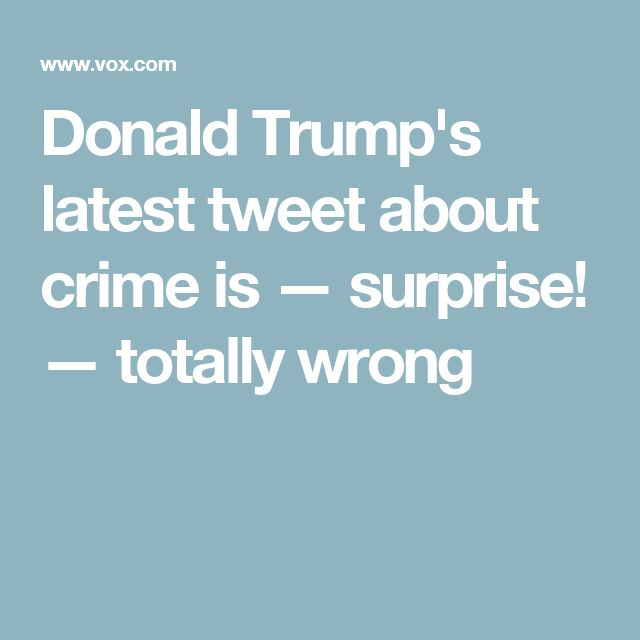 Donald Trump's latest tweet about crime is — surprise! — totally wrong