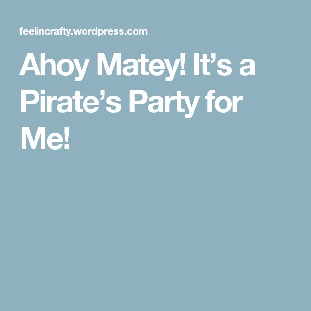 Ahoy Matey! It's a Pirate's Party for Me!