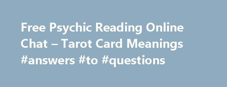 Free Psychic Reading Online Chat – Tarot Card Meanings #answers #to #questions http://ask.remmont.com/free-psychic-reading-online-chat-tarot-card-meanings-answers-to-questions/  #ask a psychic for free # Free Online Psychic Question Asking Do you have any incomprehensible questions to ask for Psychics helps? Why do you still hesitate to contact them? Your stress, anxieties and sorrow can be quickly removed thanks…Continue Reading