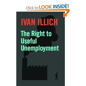 The Right to Useful Unemployment: And Its Professional Enemies by Ivan Illich. $9.95. Series - Open Forum. Author: Ivan Illich. Publisher: Marion Boyars Publishers Ltd (July 1, 2000). Publication: July 1, 2000