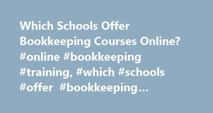 Which Schools Offer Bookkeeping Courses Online? #online #bookkeeping #training, #which #schools #offer #bookkeeping #courses #online? http://furniture.nef2.com/which-schools-offer-bookkeeping-courses-online-online-bookkeeping-training-which-schools-offer-bookkeeping-courses-online/  # Which Schools Offer Bookkeeping Courses Online? Bookkeeping is the process of maintaining complete, accurate and current business records, including cash flow records and tax documents. Read on to learn which…