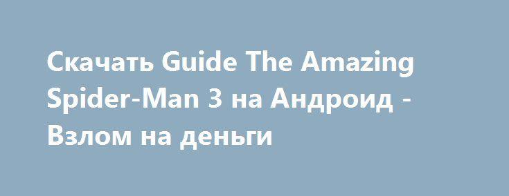 Скачать Guide The Amazing Spider-Man 3 на Андроид - Взлом на деньги http://vzlom-droid.ru/665-.html
