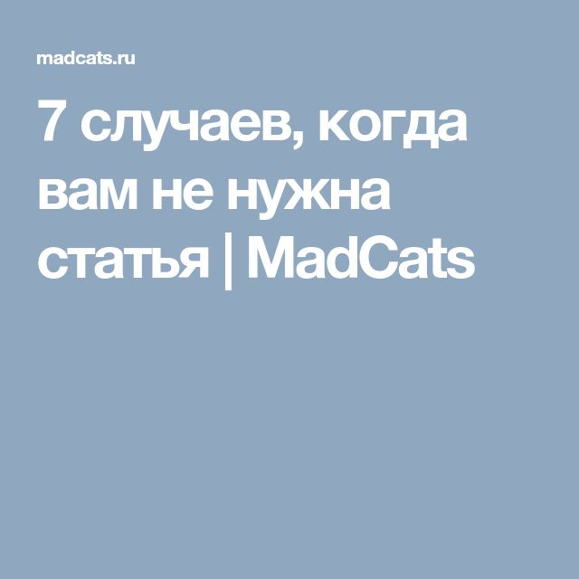 7 случаев, когда вам не нужна статья   MadCats