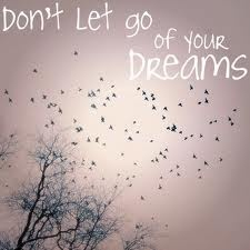 Don't let go of your dreams!