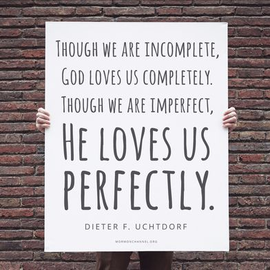 """""""Though we are incomplete, God loves us completely. Though we are imperfect, He loves us perfectly."""" —Dieter F. Uchtdorf"""