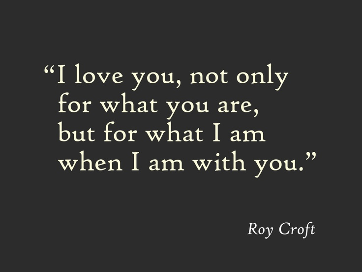 """""""I love you, not only for what you are, but for what I am when I am with you."""" Roy Croft."""