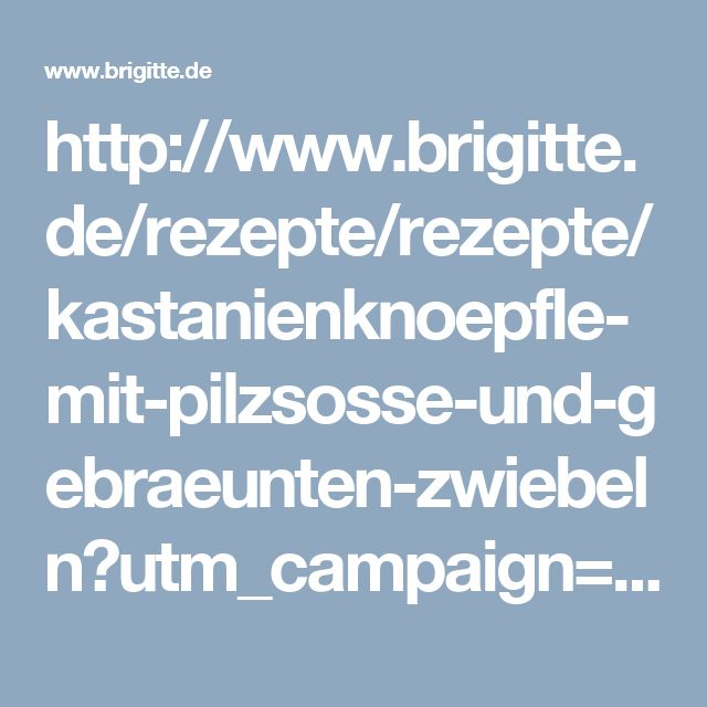 http://www.brigitte.de/rezepte/rezepte/kastanienknoepfle-mit-pilzsosse-und-gebraeunten-zwiebeln?utm_campaign=artikel-header&utm_medium=share&utm_source=pinterest