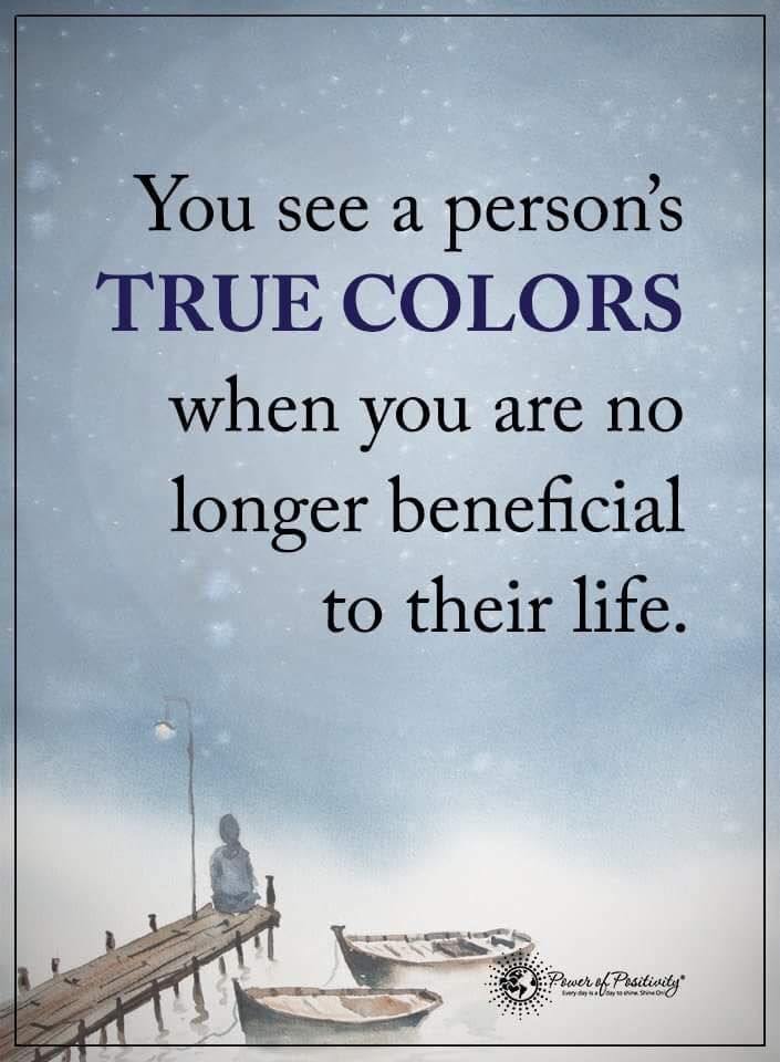 You see a person's TRUE COLORS when you are no longer beneficial to their life.  #powerofpositivity #positivewords  #positivethinking #inspirationalquote #motivationalquotes #quotes