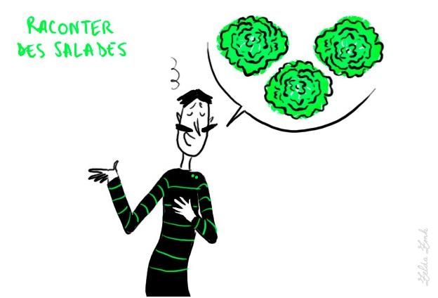 """raconter des salades: locution familière: """"Vendre sa salade"""": chercher à convaincre, à soumettre un projet, à faire adopter un point de vue. Souvent utilisée au pluriel pour histoires, mensonges. Pas de salades!  (contar mentiras)    exemple: Il «ne passe pas son temps à raconter des salades comme les autres, juste pour se faire valoir». (Le Clézio) #expressions #idiomatiques"""