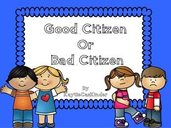Good Citizen or Bad CitizenThis unit is a great way to introduce the concept of being a good citizen or a bad citizen in your classroom. Using this your students will clearly understand what you expect from them on a daily basis inside your classroom.Pg. 2 - 7: What is a good citizen/bad citizen? (Full page, 1/2 pages, color and B & W)Pg. 8 - 20: Good Citizen or Bad Citizen Picture Sorting Cards with descriptions (Color and B & W)Pg 22 - 23: Good Citizen KWL Chart/Bad Citizen KWL Char...