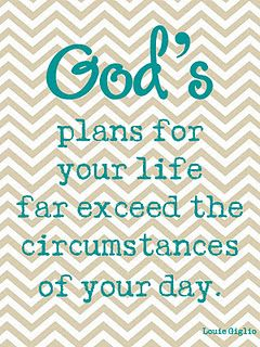 God's plans for your life far exceed the circumstances of your day. ~ Lou Giglio