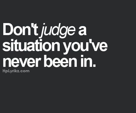 Unless you are that person, it's almost impossible to understand all the circumstances of a situation.
