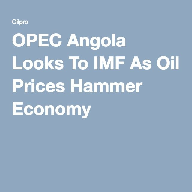 OPEC Angola Looks To IMF As Oil Prices Hammer Economy - Oilpro.com