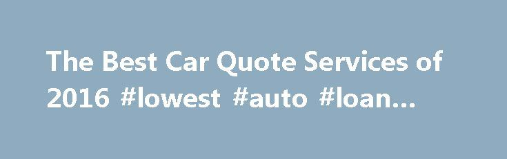 The Best Car Quote Services of 2016 #lowest #auto #loan #rates http://france.remmont.com/the-best-car-quote-services-of-2016-lowest-auto-loan-rates/  #auto quote # Imagine walking into the new car dealership with no knowledge on or insight on the vehicle you are looking for. You have no idea what type of. Kelley Blue Book Are you completely lost with where to begin with your new car purchase? Aren't sure if you would be better off to sell your current vehicle or. CarsDirect CarsDirect is a…