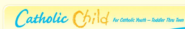 Catholic Child.com: Teachings and treasures for Catholic youth, toddler through teen.