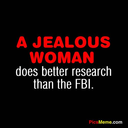 Funny Quotes | jealous woman does better research than the FBI. ~Anonymous