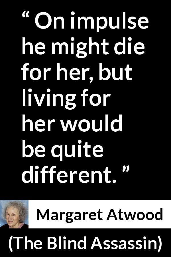 Margaret Atwood - The Blind Assassin - On impulse he might die for her, but living for her would be quite different.