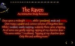 "Read Edgar Alan Poe's poem ""The Raven"" in a whole new way. Color-coded words aid in comprehension in several ways. Place the cursor on yellow words to see the definitions of these difficult vocabulary words. Words in red demonstrate internal rhyme; blue words show examples of alliteration, and words in purple are"