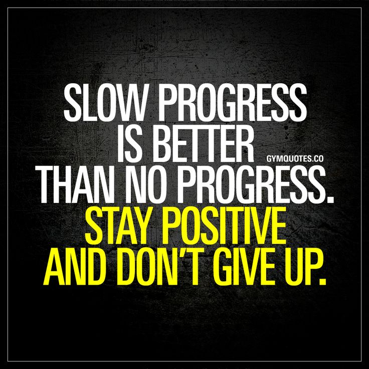 """Slow progress is better than no progress. Stay positive and don't give up."" - Any kind of progress (both in life and in the gym) is better than no progress at all. Always remain positive and make sure that you don't give up! 