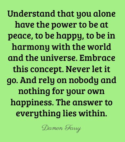 "Sooooo true! ""Understand that you alone have the power to be at peace, to be happy, to be in harmony with the world and the universe."""