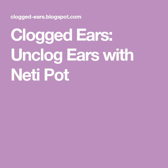 Clogged Ears: Unclog Ears with Neti Pot | Unclog ears