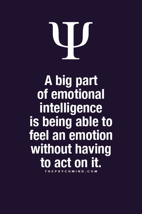 A big part of emotional intelligence is being able to feel an emotion without having to act on it. Fun Psychology facts here.: