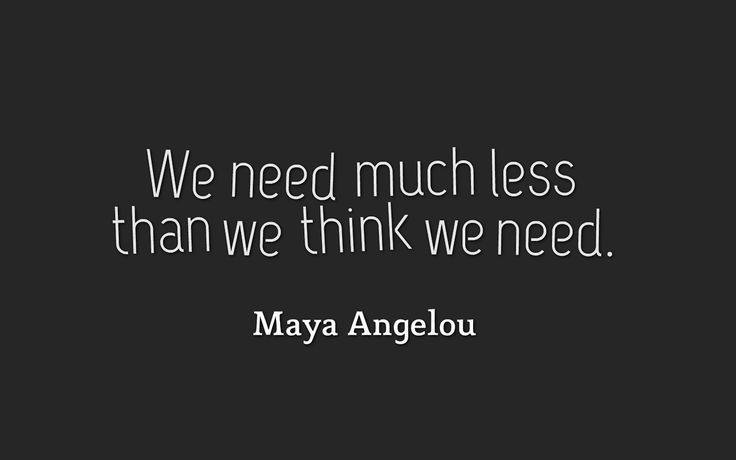 We need much less than we think we need. #MayaAngelou