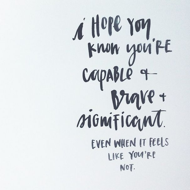 YOU are capable & brave & significant.