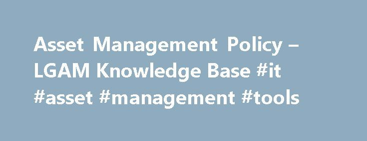 Asset Management Policy – LGAM Knowledge Base #it #asset #management #tools http://indiana.remmont.com/asset-management-policy-lgam-knowledge-base-it-asset-management-tools/  # An Asset Management Policy is a high level document that describes how an organisation intends to approach asset management within the organisation. Asset Planning and Management Framework The Local Government and Planning Ministers' Council 's Asset Planning and Management Framework suggests that an Asset Management…