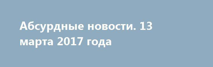 Абсурдные новости. 13 марта 2017 года http://rusdozor.ru/2017/03/14/absurdnye-novosti-13-marta-2017-goda/  Добрый вечер! Итоги очередного ушедшего в историю дня в рамках свежего выпуска моей ежедневной авторской рубрики. Только самое актуальное и неоднозначное. Начнем? Первое место. У нас в глубинке получила широкое распространение поговорка, которая как никакая другая характеризует определенную часть современной ...