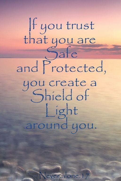 If you trust you are safe and protected, you create a Shield of Light around you