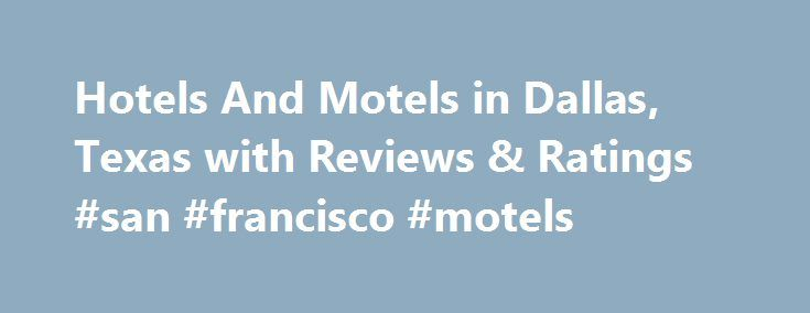 Hotels And Motels in Dallas, Texas with Reviews & Ratings #san #francisco #motels http://hotel.remmont.com/hotels-and-motels-in-dallas-texas-with-reviews-ratings-san-francisco-motels/  #motels in dallas tx # Dallas Hotels And Motels The best hotel value in Dallas. $100/night, $400/night experience! We have stayed at the Anatole many times over the years, but this last visit was the best we have had. The pros 1. First off, the Anatole, even though it has been around for many years, […]