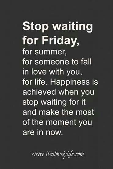 No truer words have been spoken. You make your happiness, so don't wait for it in someone/something else. GO BE HAPPY.