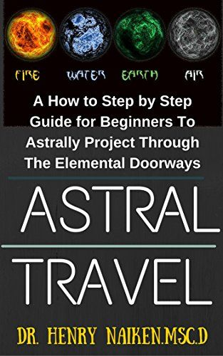 awesome Astral Travel: A How to Step by Step Guide for Beginners To Astrally Project Through The Elemental Doorways