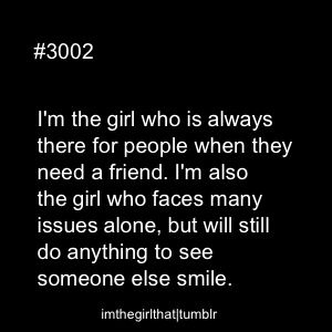 I'm the girl who is always there for others people when they need a friend. I'm also the girl who faces many issues alone, but will still do anything to see someone smile. #quotes