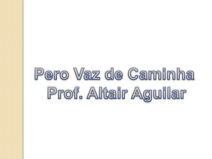 Pero Vaz de Caminha foi  escritor de nacionalidade  portuguesa e  participou da  esquadra,comandada  por Pedro Álvares Cabral, que  chegou ao Brasil em 1500. Prof. Altair Aguilar