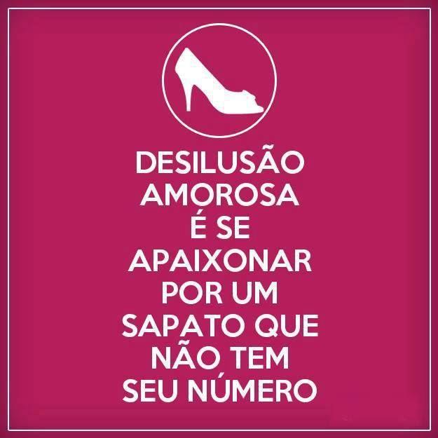 Desilusão amorosa é se apaixonar por um sapato que não tem seu número.