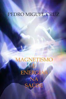 """PEDRO MIGUEL CRUZ´S BLOG: Livro """"Magnetismo e Energias na Saúde"""" pelo Autor ..."""