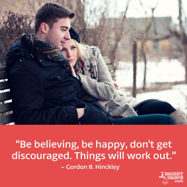 """Be believing, be happy, don't get discouraged. Things will work out."" ~ Gordon B. Hinckley"
