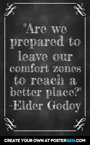 """Are we prepared to leave our comfort zones to reach a better place? "" From Elder Godoy's October 2014 General Conference Address. #ldsconf #SummerBookOfMormonProject"