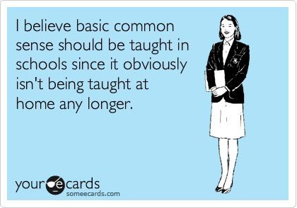 I believe basic common sense should be taught in schools since it obviously isn't being taught at home any longer.Quotes Funny, Common Sen Funny, Funny Quotes, Funny Stuff, So True, Humor, Things, Ecards, Common Sense