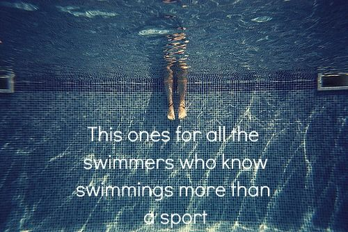 somewhereiwillleavemymark:  This ones for all theswimmers who knowswimmings more thana sport